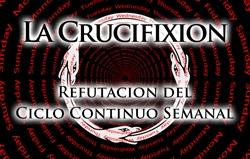 La Crucifixion: Refutacion del Ciclo Continuo Semanal