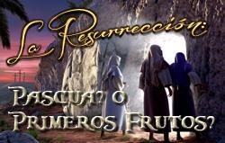 La Resurrección: Pascua? o Primeros Frutos?