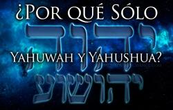 ¿Por qué Yahuwah y Yahushua Sólo?