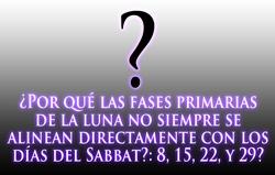 ¿Por qué las fases primarias de la luna no siempre se alinean directamente con los días del Sabbat?: 8, 15, 22, y 29?