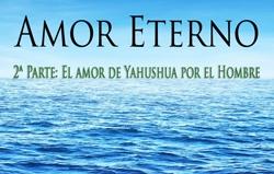 Amor Eterno   2ª Parte: El amor de Yahushua por el Hombre