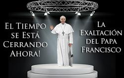 El Tiempo se Está Cerrando Ahora! La Exaltación del Papa Francisco
