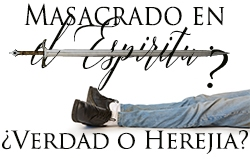 Masacrado en el Espíritu: ¿Verdad o Herejía?