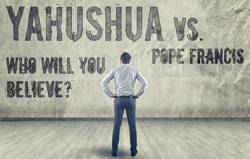 Yahushua Vs. Pope Francis: Who will you believe?