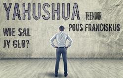 Yahushua teenoor Pous Franciskus: Wie sal jy glo?