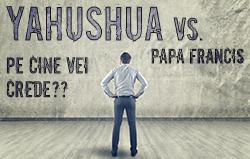 Yahushua vs. Papa Francis: Pe Cine vei crede?