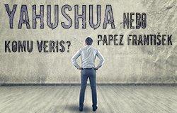 Yahushua nebo papež František: Komu věříš?