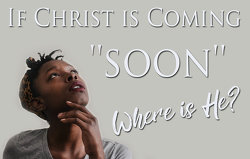 if Christ is coming soon, where is He?