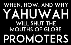 when how and why yahuwah will shut the mouths of the globe promoters