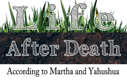 life after death - According to Martha and Yahushua