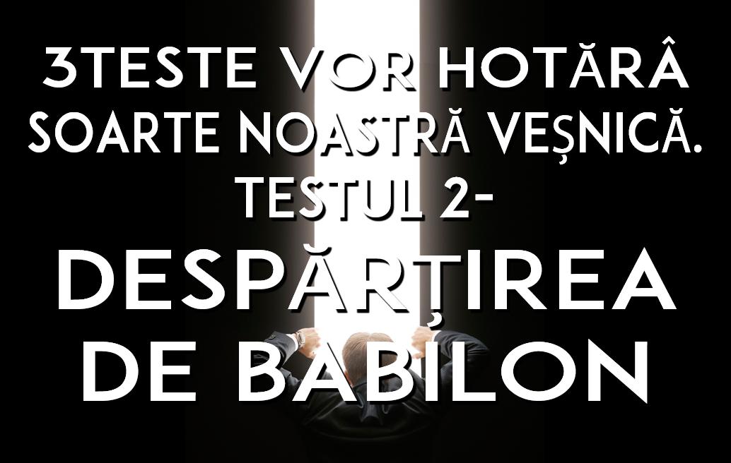 3TESTE VOR HOTĂRÂ SOARTE NOASTRĂ VEȘNICĂ. TESTUL 2- DESPĂRȚIREA DE BABILON