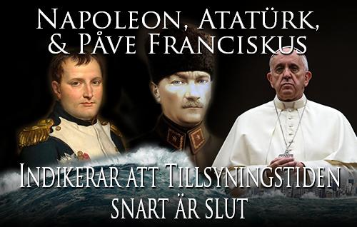 Napoleon, Atatürk, & Påve Franciskus indikerar att Tillsyningstiden snart är över