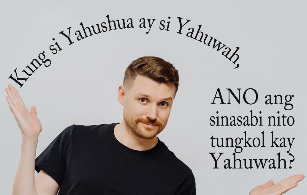 Kung si Yahushua ay si Yahuwah, Ano ang Sinasabi Nito Tungkol kay Yahuwah?