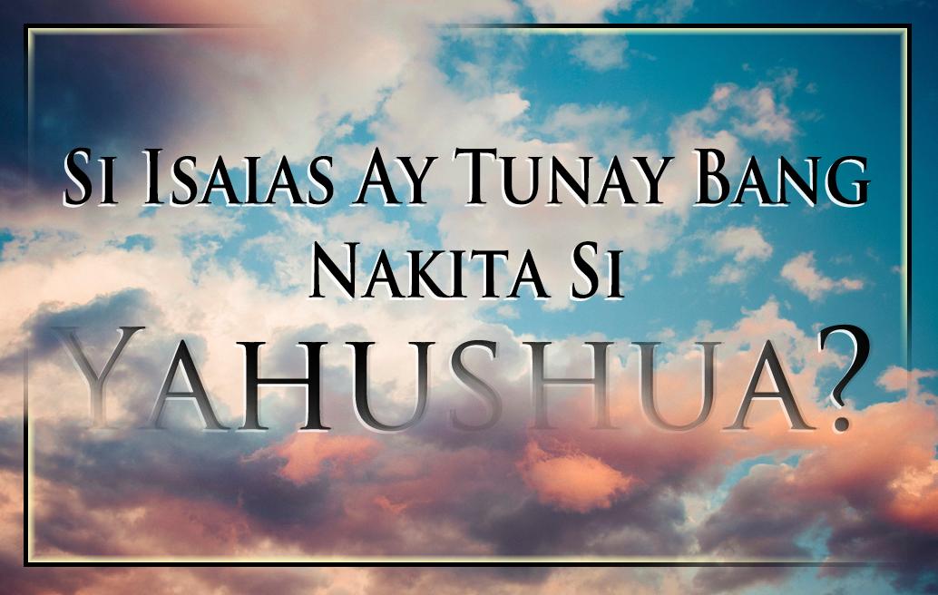 Si Isaias Ay Tunay Bang Nakita Si Yahushua?