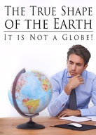 The True Shape of the Earth: It is not a Globe!