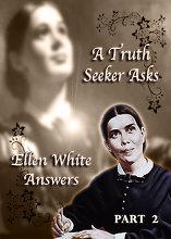 A Truth Seeker Asks: Ellen White Answers | Part 2