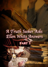 A Truth Seeker Asks: Ellen White Answers   Part 3