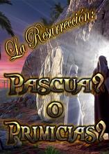 La Resurrección: Pascua? o Primicias?