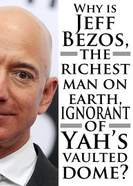 Why is Jeff Bezos, the richest man on earth, ignorant of Yah's vaulted dome?