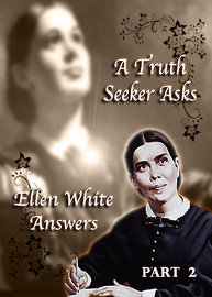 A Truth Seeker Asks: Ellen White Answers | Part 2