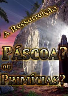 A Ressurreição: Páscoa ou Primícias?