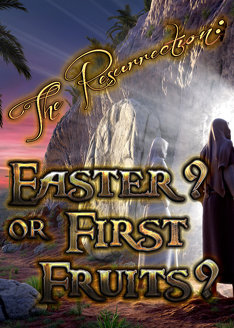 The Resurrection: Easter? or First Fruits?